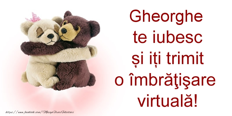 Felicitari de prietenie - Gheorghe te iubesc și iți trimit o îmbrăţişare virtuală!