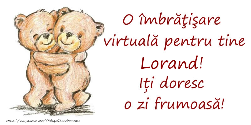 Felicitari de prietenie - O îmbrăţişare virtuală pentru tine Lorand. Iți doresc o zi frumoasă!