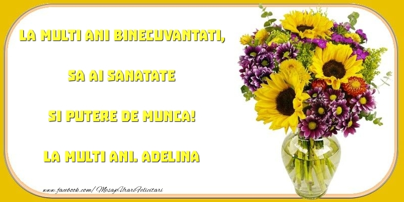 Felicitari de zi de nastere - La multi ani binecuvantati, sa ai sanatate si putere de munca! Adelina
