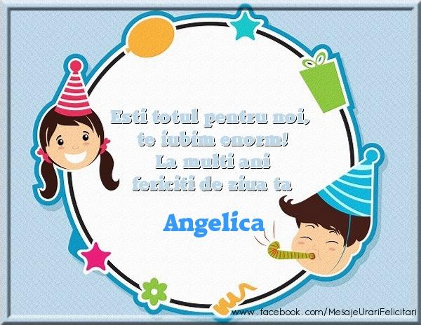 Felicitari de zi de nastere - Esti totul pentru noi, te iubim enorm! La multi ani fericiti de ziua ta Angelica