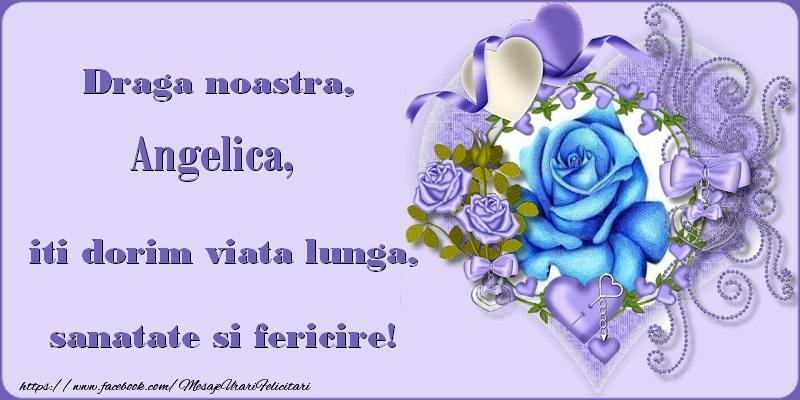 Felicitari de zi de nastere - Draga noastra, Angelica, iti dorim viata lunga, sanatate si fericire!