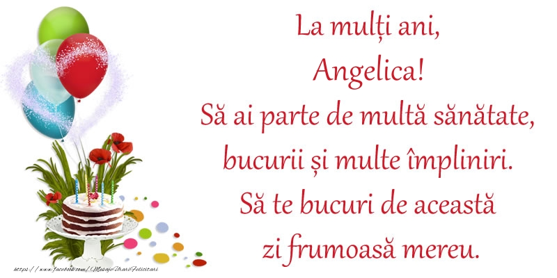 Felicitari de zi de nastere - La mulți ani, Angelica! Să ai parte de multă sănătate, bucurii și multe împliniri. Să te bucuri de această zi frumoasă mereu.
