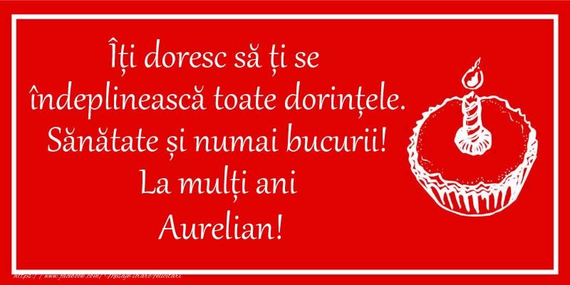 Felicitari de zi de nastere - Îți doresc să ți se  îndeplinească toate dorințele. Sănătate și numai bucurii! La mulți ani Aurelian!
