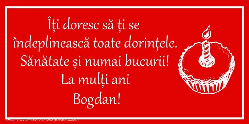 Felicitari de zi de nastere - Îți doresc să ți se  îndeplinească toate dorințele. Sănătate și numai bucurii! La mulți ani Bogdan!
