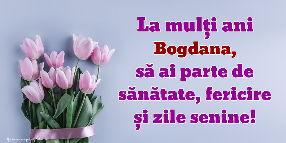 Felicitari de zi de nastere - La mulți ani Bogdana, să ai parte de sănătate, fericire și zile senine!