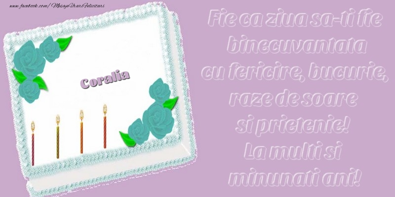 Felicitari de zi de nastere - Coralia. Fie ca ziua sa-ti fie binecuvantata cu fericire, bucurie, raze de soare si prietenie! La multi si minunati ani!