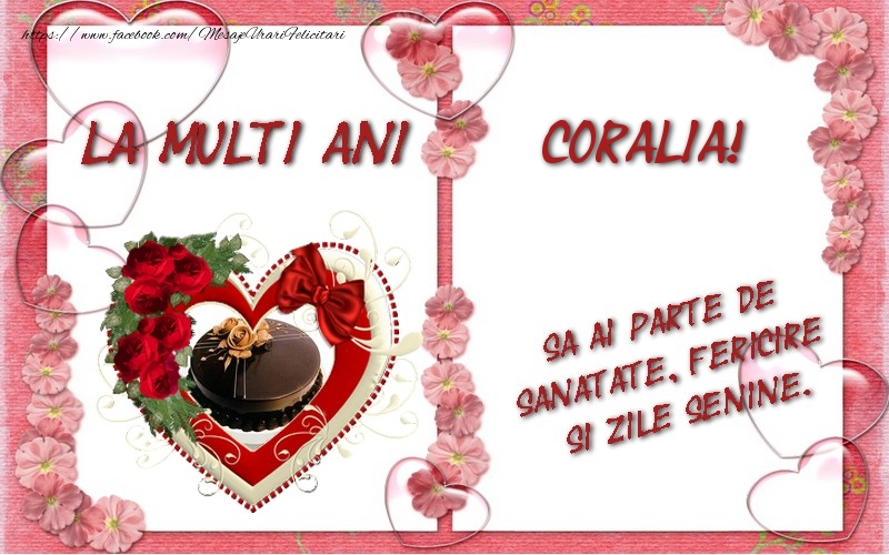 Felicitari de zi de nastere - La multi ani Coralia, sa ai parte de sanatate, fericire si zile senine.