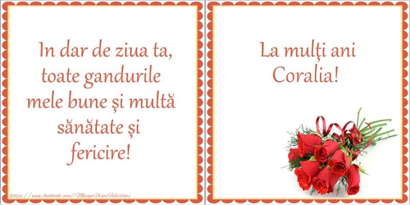 Felicitari de zi de nastere - In dar de ziua ta, toate gandurile mele bune si multa sanatate si fericire! La multi ani Coralia!