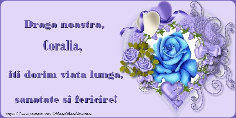 Felicitari de zi de nastere - Draga noastra, Coralia, iti dorim viata lunga, sanatate si fericire!