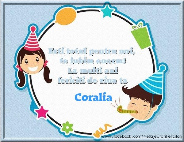 Felicitari de zi de nastere - Esti totul pentru noi, te iubim enorm! La multi ani fericiti de ziua ta Coralia