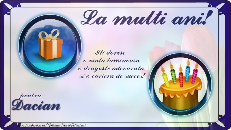 Felicitari de zi de nastere - La multi ani, pentru Dacian! Iti doresc,  o viata luminoasa, o dragoste adevarata  si o cariera de succes!