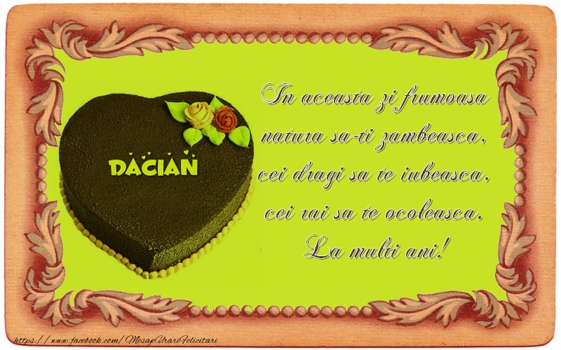 Felicitari de zi de nastere - La multi ani, Dacian! In aceasta zi frumoasa  natura sa-ti zambeasca,  cei dragi sa te iubeasca,  cei rai sa te ocoleasca.