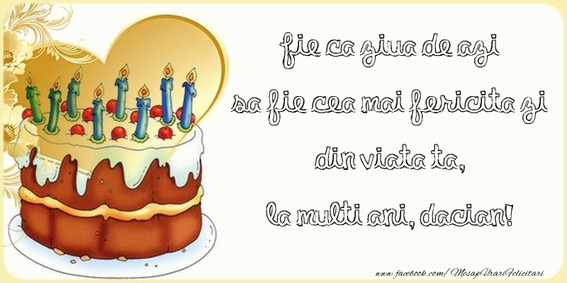 Felicitari de zi de nastere - Fie ca ziua de azi sa fie cea mai fericita zi din viata ta, Dacian