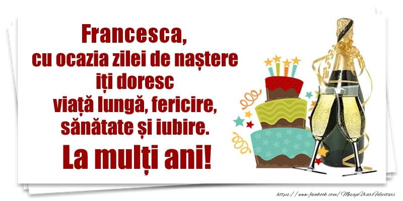 Felicitari de zi de nastere - Francesca, cu ocazia zilei de naștere iți doresc viață lungă, fericire, sănătate si iubire. La mulți ani!