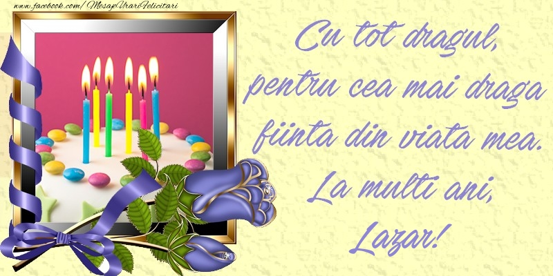 Felicitari de zi de nastere - Cu tot dragul, pentru cea mai draga fiinta din viata mea. La multi ani, Lazar