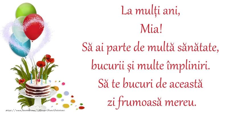 Felicitari de zi de nastere - La mulți ani, Mia! Să ai parte de multă sănătate, bucurii și multe împliniri. Să te bucuri de această zi frumoasă mereu.
