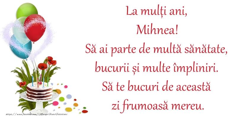 Felicitari de zi de nastere - La mulți ani, Mihnea! Să ai parte de multă sănătate, bucurii și multe împliniri. Să te bucuri de această zi frumoasă mereu.