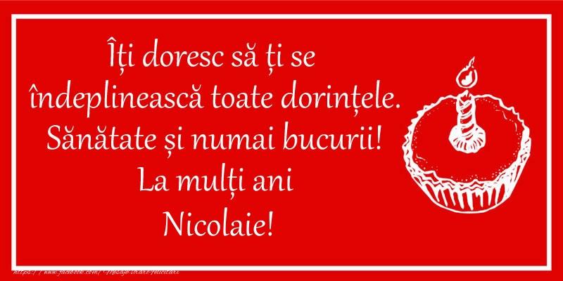 Felicitari de zi de nastere - Îți doresc să ți se  îndeplinească toate dorințele. Sănătate și numai bucurii! La mulți ani Nicolaie!