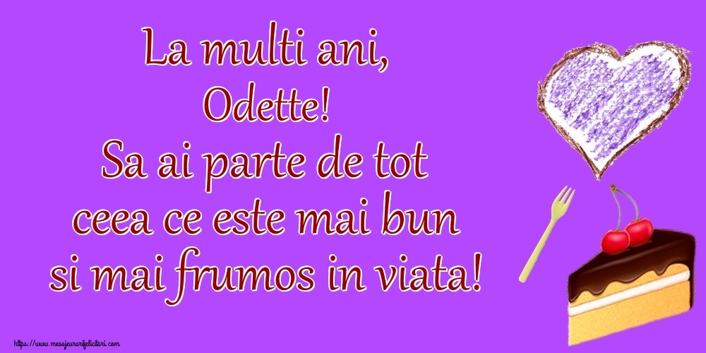 Felicitari de zi de nastere - La multi ani, Odette! Sa ai parte de tot ceea ce este mai bun si mai frumos in viata!