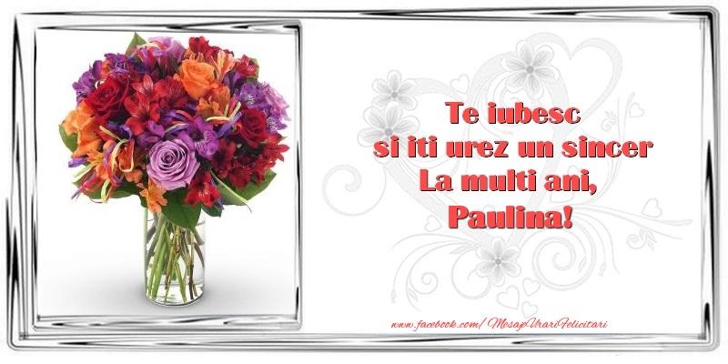 Felicitari de zi de nastere - Te iubesc si iti urez un sincer La multi ani, Paulina