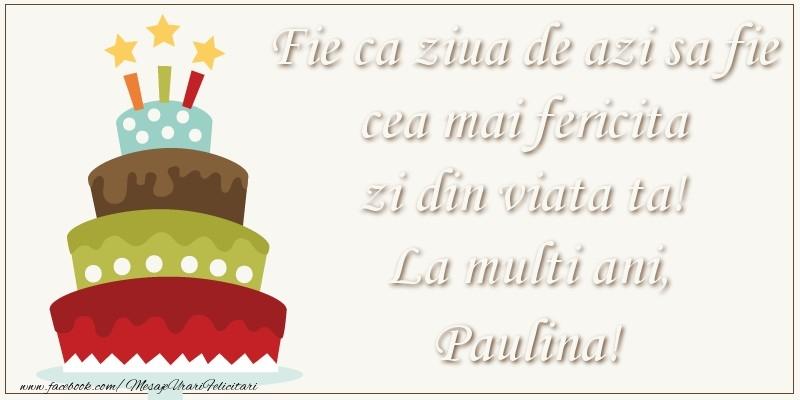 Felicitari de zi de nastere - Fie ca ziua de azi sa fie cea mai fericita zi din viata ta! Si fie ca ziua de maine sa fie si mai fericita decat cea de azi! La multi ani, Paulina!