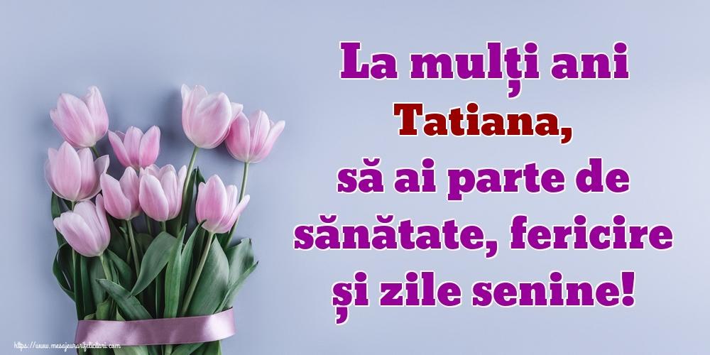 Felicitari de zi de nastere - La mulți ani Tatiana, să ai parte de sănătate, fericire și zile senine!