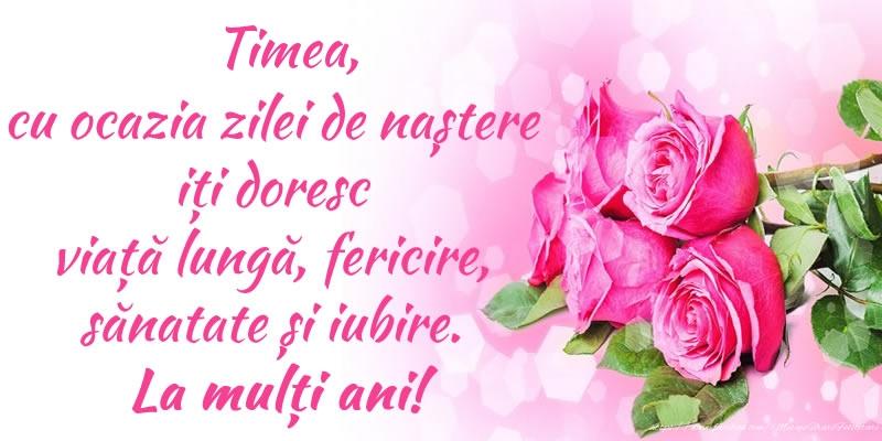 Felicitari de zi de nastere - Timea, cu ocazia zilei de naștere iți doresc viață lungă, fericire, sănatate și iubire. La mulți ani!