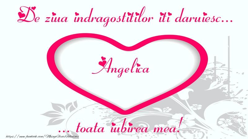 Felicitari Ziua indragostitilor - Pentru Angelica: De ziua indragostitilor iti daruiesc toata iubirea mea!