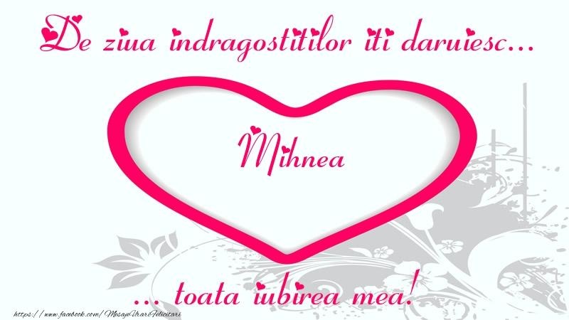 Felicitari Ziua indragostitilor - Pentru Mihnea: De ziua indragostitilor iti daruiesc toata iubirea mea!