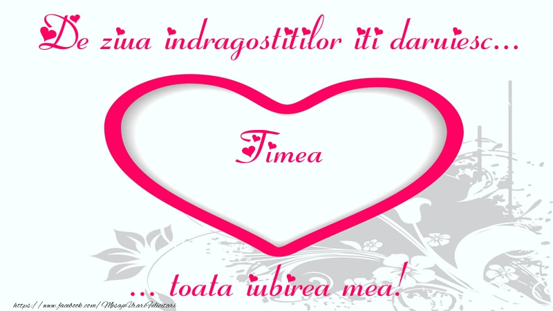 Felicitari Ziua indragostitilor - Pentru Timea: De ziua indragostitilor iti daruiesc toata iubirea mea!