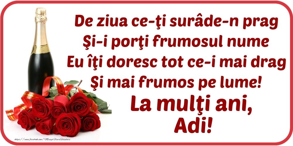 Felicitari de Ziua Numelui - De ziua ce-ţi surâde-n prag / Şi-i porţi frumosul nume / Eu îţi doresc tot ce-i mai drag / Şi mai frumos pe lume! La mulţi ani, Adi!