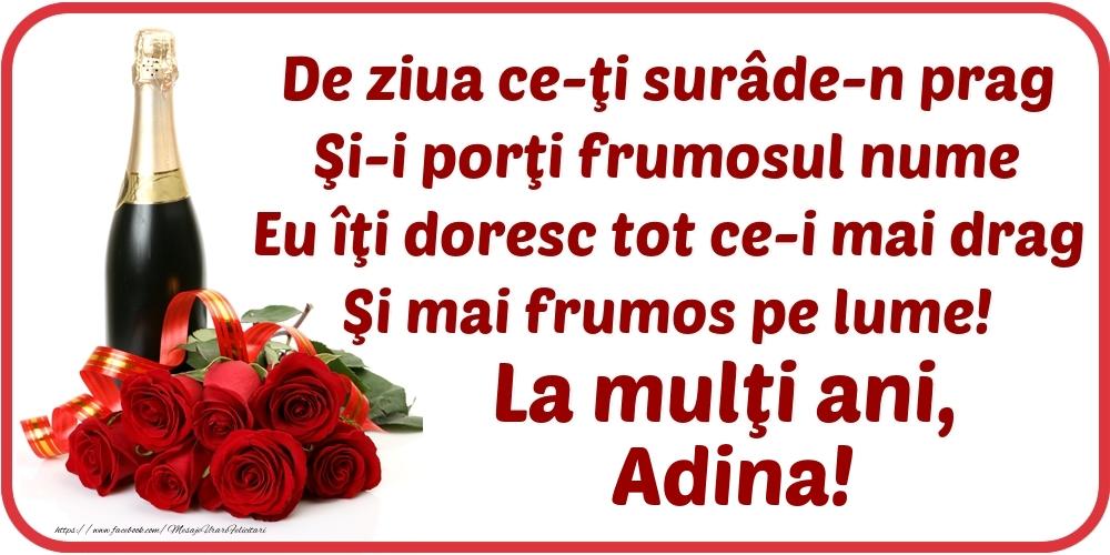 Felicitari de Ziua Numelui - De ziua ce-ţi surâde-n prag / Şi-i porţi frumosul nume / Eu îţi doresc tot ce-i mai drag / Şi mai frumos pe lume! La mulţi ani, Adina!