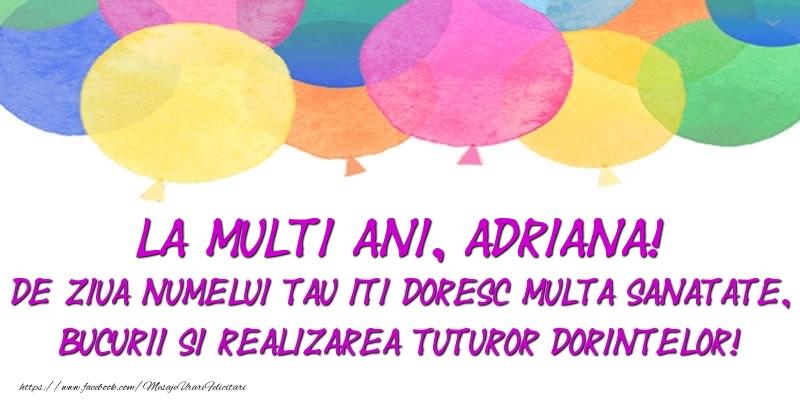 Felicitari de Ziua Numelui - La multi ani, Adriana! De ziua numelui tau iti doresc multa sanatate, bucurii si realizarea tuturor dorintelor!