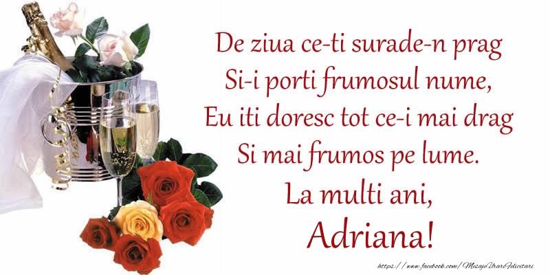Felicitari de Ziua Numelui - Poezie de ziua numelui: De ziua ce-ti surade-n prag / Si-i porti frumosul nume, / Eu iti doresc tot ce-i mai drag / Si mai frumos pe lume. La multi ani, Adriana!