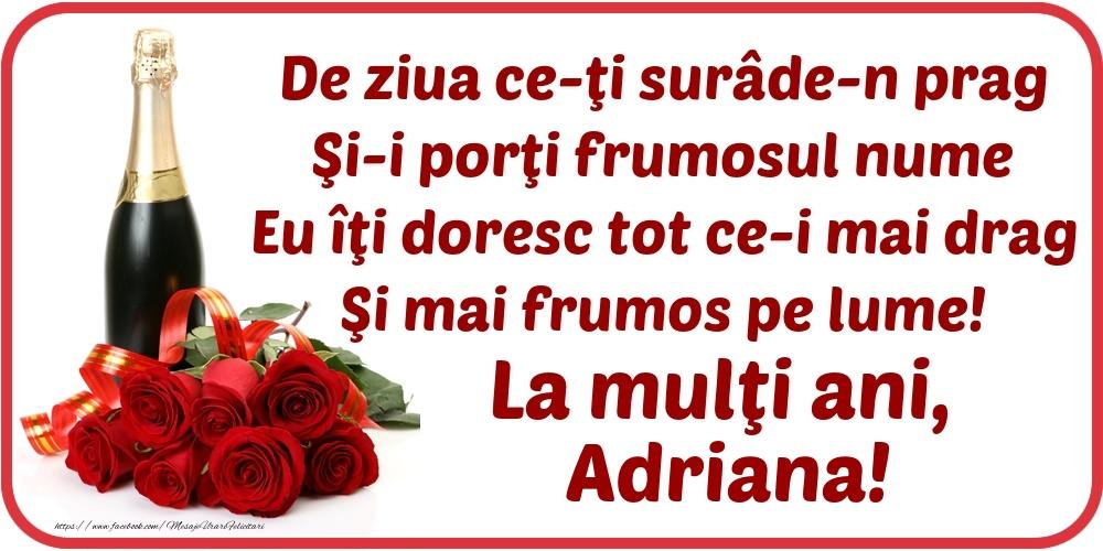 Felicitari de Ziua Numelui - De ziua ce-ţi surâde-n prag / Şi-i porţi frumosul nume / Eu îţi doresc tot ce-i mai drag / Şi mai frumos pe lume! La mulţi ani, Adriana!