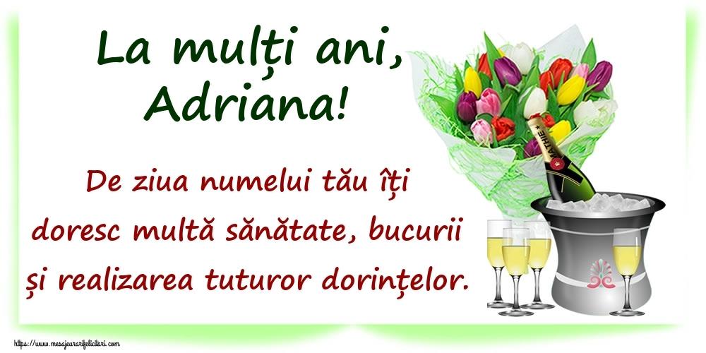 Felicitari de Ziua Numelui - La mulți ani, Adriana! De ziua numelui tău îți doresc multă sănătate, bucurii și realizarea tuturor dorințelor.