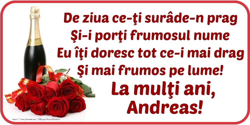 Felicitari de Ziua Numelui - De ziua ce-ţi surâde-n prag / Şi-i porţi frumosul nume / Eu îţi doresc tot ce-i mai drag / Şi mai frumos pe lume! La mulţi ani, Andreas!