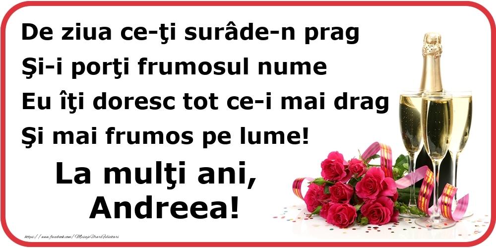 Felicitari de Ziua Numelui - Poezie de ziua numelui: De ziua ce-ţi surâde-n prag / Şi-i porţi frumosul nume / Eu îţi doresc tot ce-i mai drag / Şi mai frumos pe lume! La mulţi ani, Andreea!