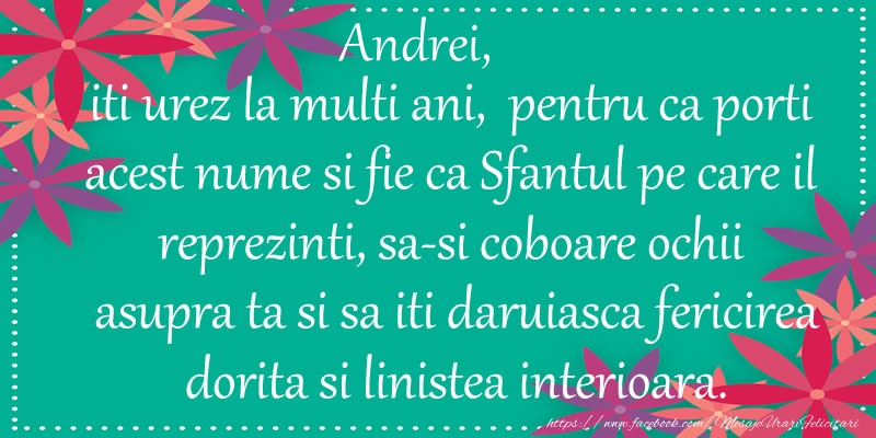 Felicitari de Ziua Numelui - Andrei, iti urez la multi ani, pentru ca porti acest nume si fie ca Sfantul pe care il reprezinti, sa-si coboare ochii asupra ta si sa iti daruiasca fericirea dorita si linistea interioara.