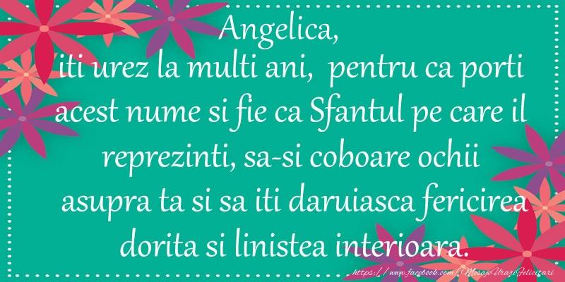 Felicitari de Ziua Numelui - Angelica, iti urez la multi ani, pentru ca porti acest nume si fie ca Sfantul pe care il reprezinti, sa-si coboare ochii asupra ta si sa iti daruiasca fericirea dorita si linistea interioara.