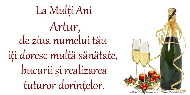 Felicitari de Ziua Numelui - La Mulți Ani Artur, de ziua numelui tău iți doresc multă sănătate, bucurii și realizarea tuturor dorințelor.