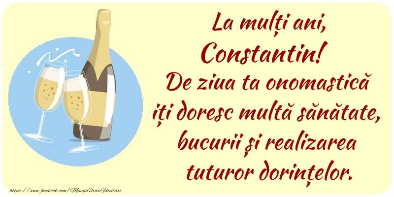 Felicitari de Ziua Numelui - La mulți ani, Constantin! De ziua ta onomastică iți doresc multă sănătate, bucurii și realizarea tuturor dorințelor.