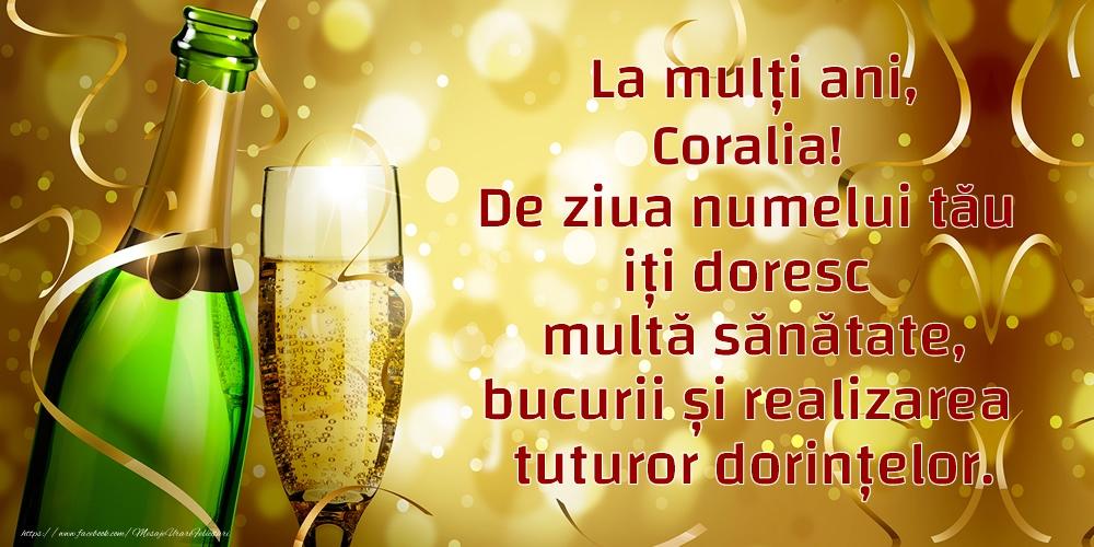 Felicitari de Ziua Numelui - La mulți ani, Coralia! De ziua numelui tău iți doresc multă sănătate, bucurii și realizarea tuturor dorințelor.