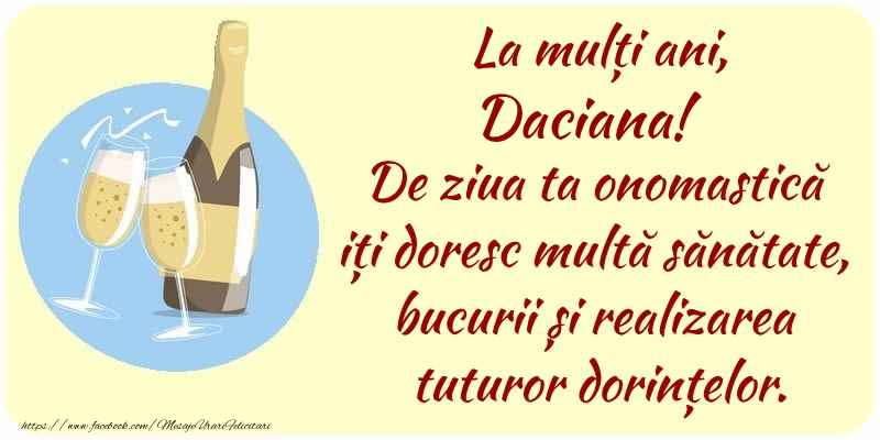 Felicitari de Ziua Numelui - La mulți ani, Daciana! De ziua ta onomastică iți doresc multă sănătate, bucurii și realizarea tuturor dorințelor.