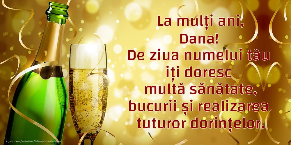 Felicitari de Ziua Numelui - La mulți ani, Dana! De ziua numelui tău iți doresc multă sănătate, bucurii și realizarea tuturor dorințelor.
