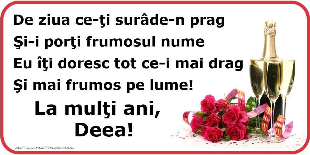 Felicitari de Ziua Numelui - Poezie de ziua numelui: De ziua ce-ţi surâde-n prag / Şi-i porţi frumosul nume / Eu îţi doresc tot ce-i mai drag / Şi mai frumos pe lume! La mulţi ani, Deea!