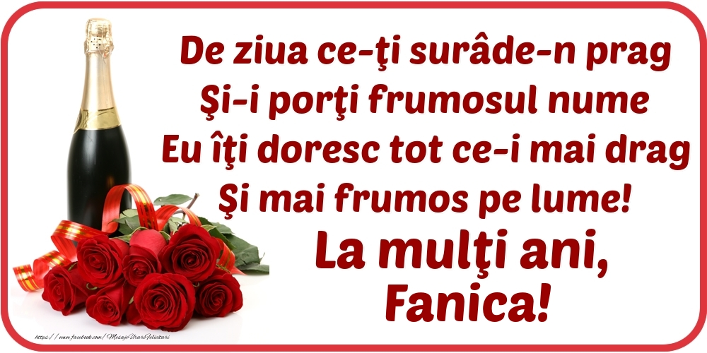 Felicitari de Ziua Numelui - De ziua ce-ţi surâde-n prag / Şi-i porţi frumosul nume / Eu îţi doresc tot ce-i mai drag / Şi mai frumos pe lume! La mulţi ani, Fanica!