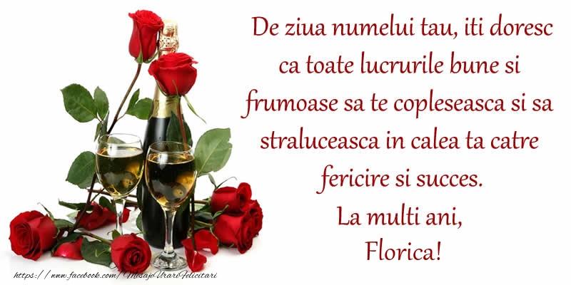 Felicitari de Ziua Numelui - De ziua numelui tau, iti doresc ca toate lucrurile bune si frumoase sa te copleseasca si sa straluceasca in calea ta catre fericire si succes. La Multi Ani, Florica!