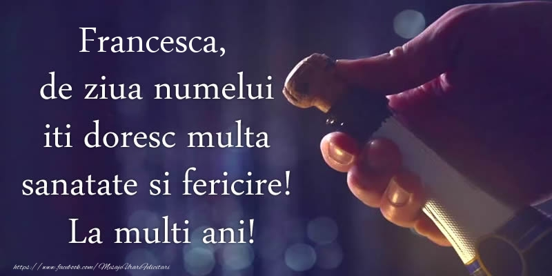 Felicitari de Ziua Numelui - Francesca, de ziua numelui iti doresc multa sanatate si fericire! La multi ani!
