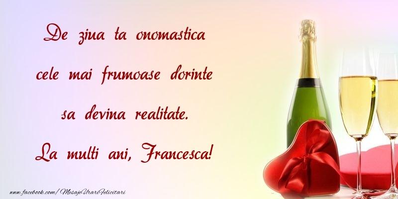 Felicitari de Ziua Numelui - De ziua ta onomastica cele mai frumoase dorinte sa devina realitate. Francesca